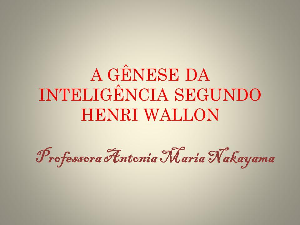 A GÊNESE DA INTELIGÊNCIA SEGUNDO HENRI WALLON Professora Antonia Maria Nakayama