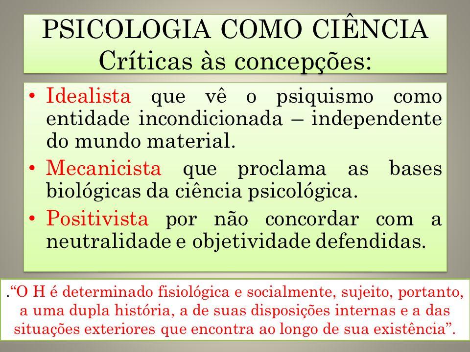 PSICOLOGIA COMO CIÊNCIA Críticas às concepções: Idealista que vê o psiquismo como entidade incondicionada – independente do mundo material. Mecanicist