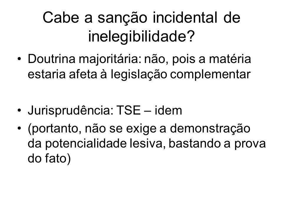Cabe a sanção incidental de inelegibilidade? Doutrina majoritária: não, pois a matéria estaria afeta à legislação complementar Jurisprudência: TSE – i