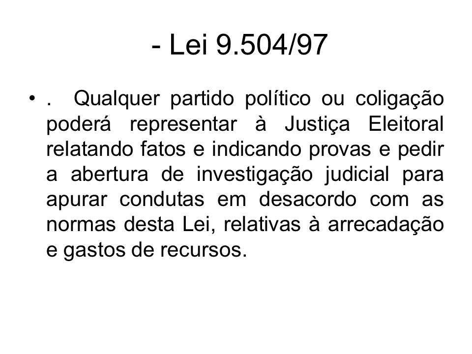 - Lei 9.504/97. Qualquer partido político ou coligação poderá representar à Justiça Eleitoral relatando fatos e indicando provas e pedir a abertura de