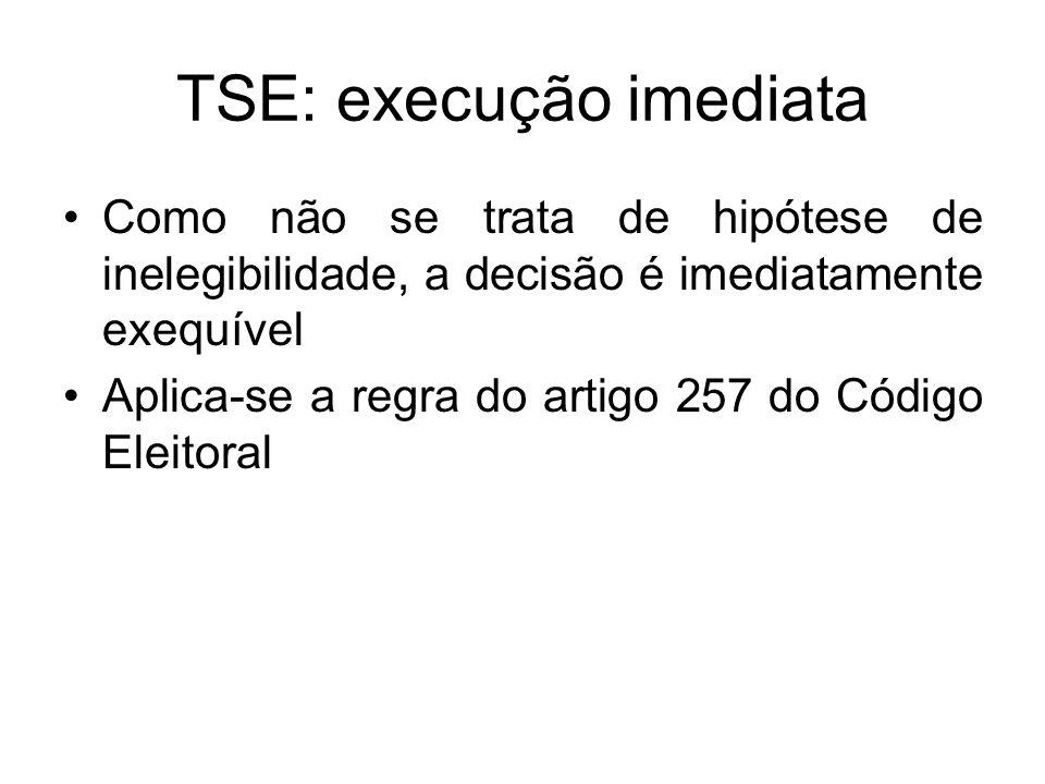 TSE: execução imediata Como não se trata de hipótese de inelegibilidade, a decisão é imediatamente exequível Aplica-se a regra do artigo 257 do Código