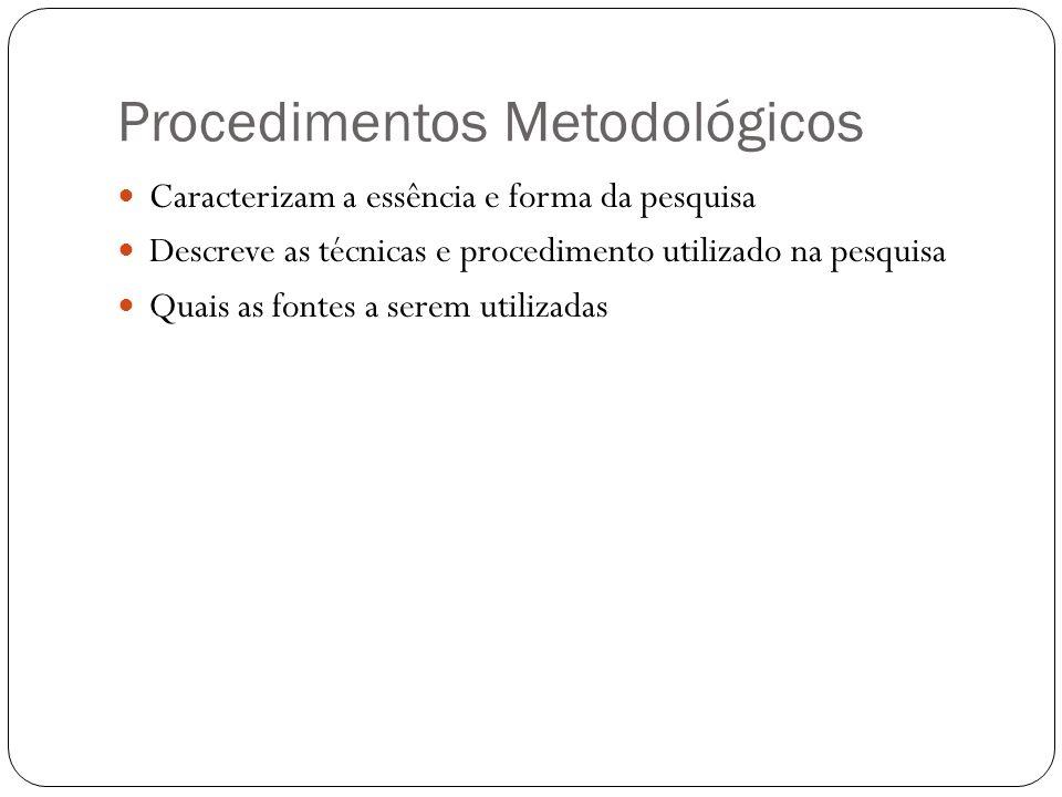 Procedimentos Metodológicos Caracterizam a essência e forma da pesquisa Descreve as técnicas e procedimento utilizado na pesquisa Quais as fontes a se