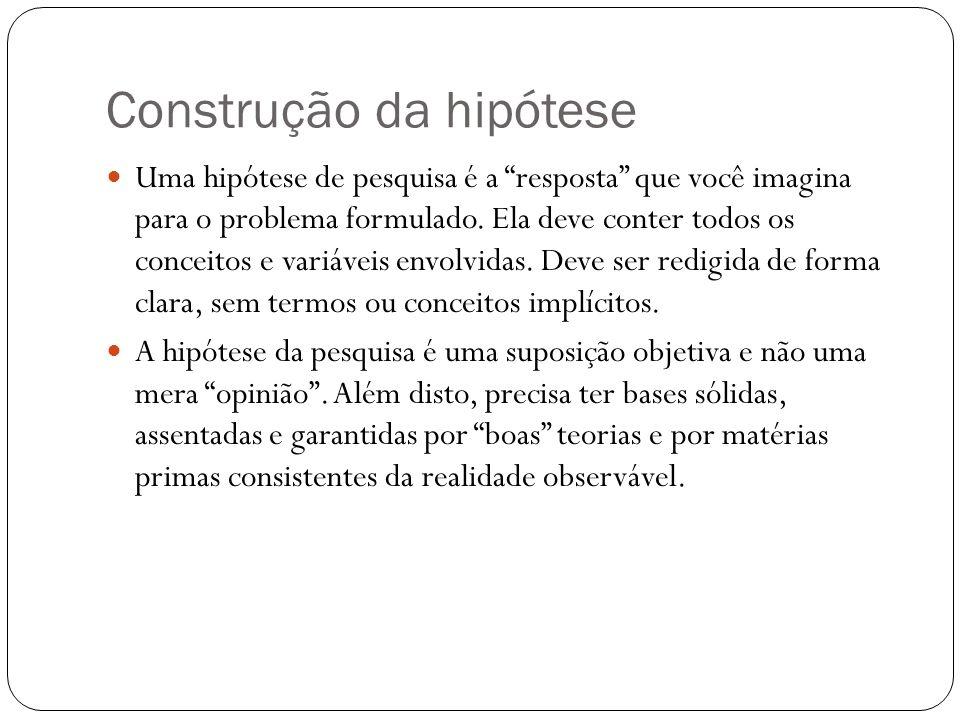 Construção da hipótese Uma hipótese de pesquisa é a resposta que você imagina para o problema formulado. Ela deve conter todos os conceitos e variávei