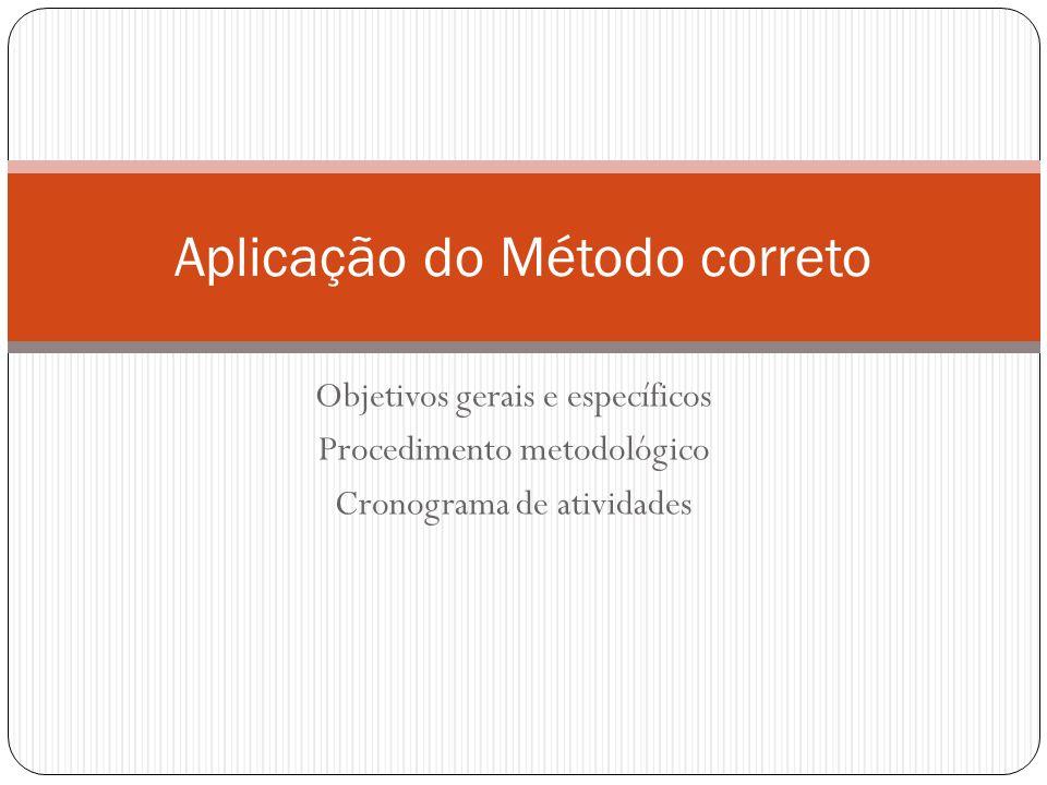 Objetivos gerais e específicos Procedimento metodológico Cronograma de atividades Aplicação do Método correto
