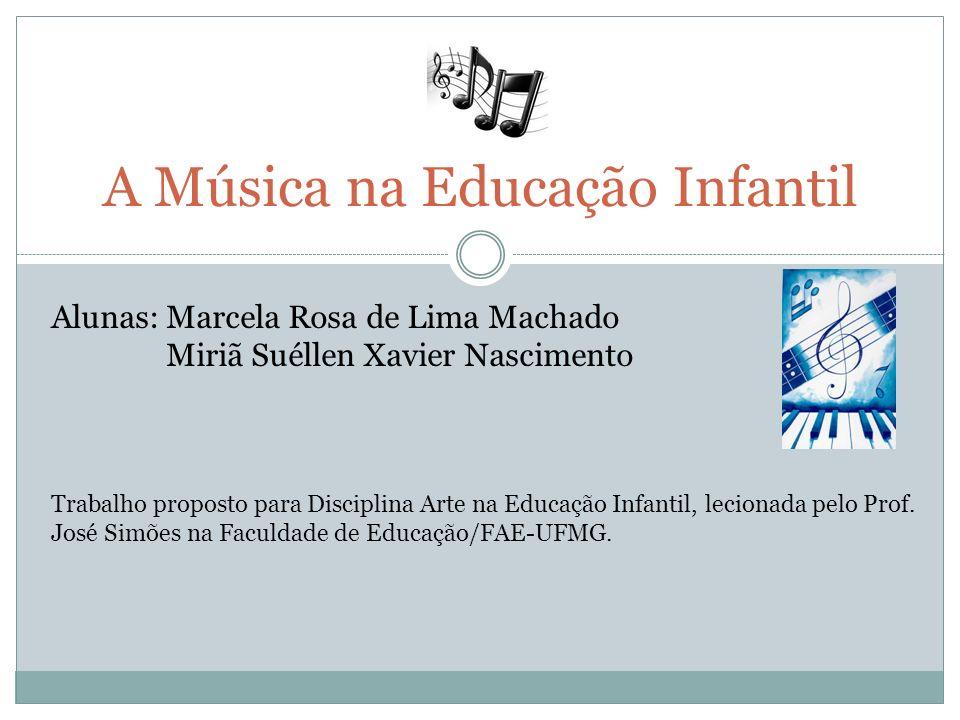 A Música na Educação Infantil Alunas: Marcela Rosa de Lima Machado Miriã Suéllen Xavier Nascimento Trabalho proposto para Disciplina Arte na Educação