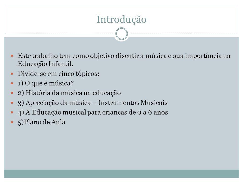 Introdução Este trabalho tem como objetivo discutir a música e sua importância na Educação Infantil. Divide-se em cinco tópicos: 1) O que é música? 2)