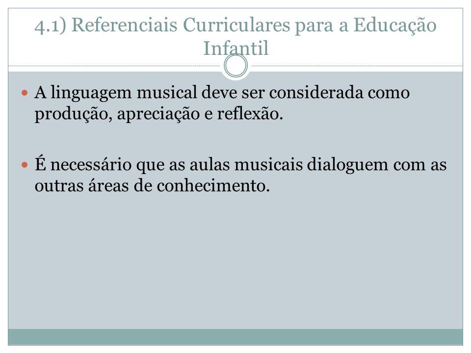 4.1) Referenciais Curriculares para a Educação Infantil A linguagem musical deve ser considerada como produção, apreciação e reflexão. É necessário qu