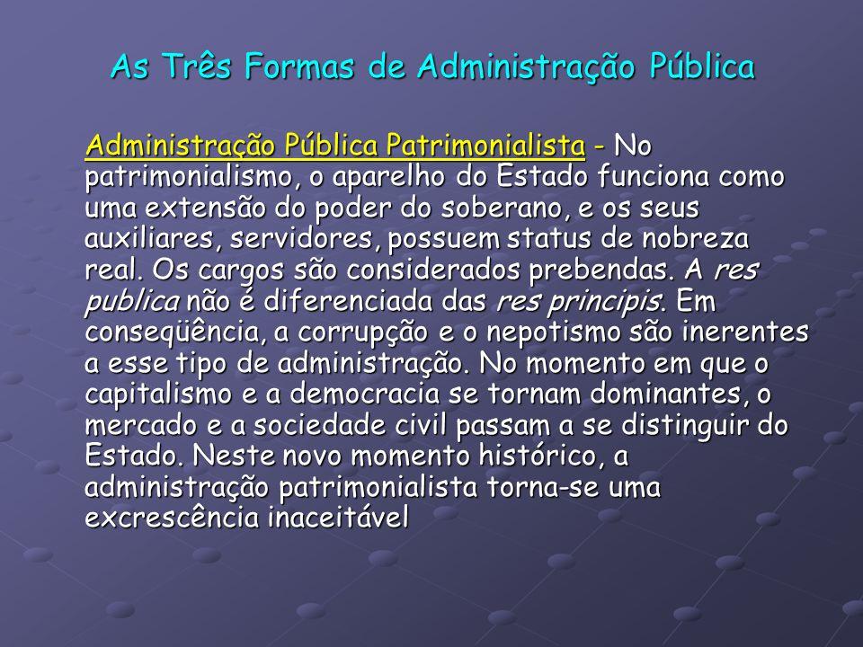 As Três Formas de Administração Pública Administração Pública Patrimonialista - No patrimonialismo, o aparelho do Estado funciona como uma extensão do