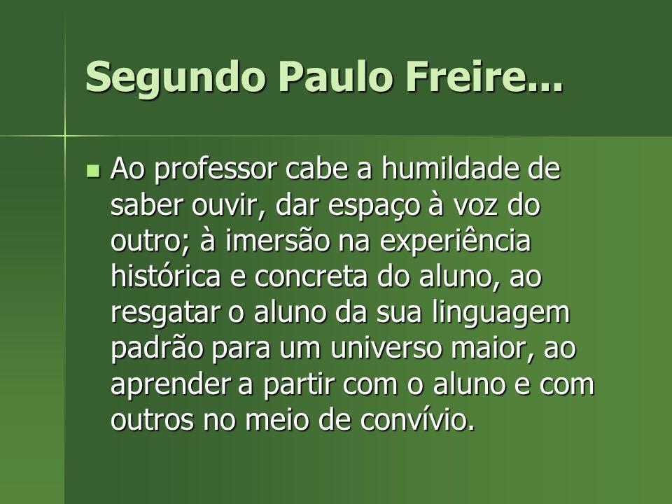 Segundo Paulo Freire... Ao professor cabe a humildade de saber ouvir, dar espaço à voz do outro; à imersão na experiência histórica e concreta do alun