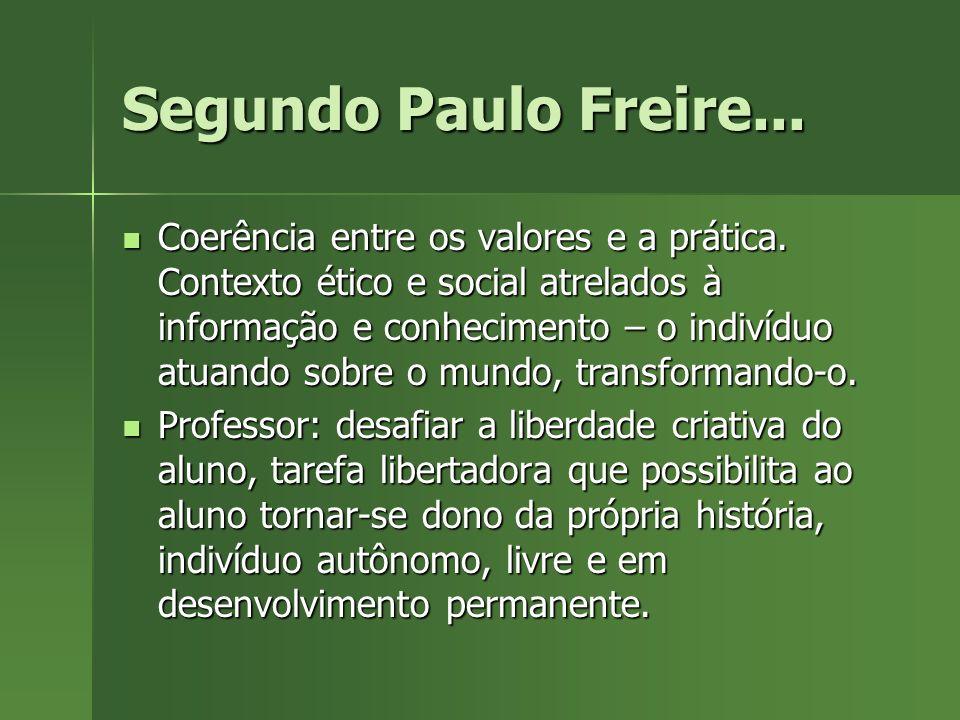 Segundo Paulo Freire... Coerência entre os valores e a prática. Contexto ético e social atrelados à informação e conhecimento – o indivíduo atuando so