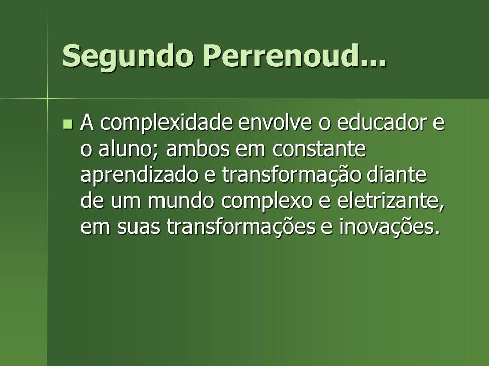 Segundo Perrenoud... A complexidade envolve o educador e o aluno; ambos em constante aprendizado e transformação diante de um mundo complexo e eletriz