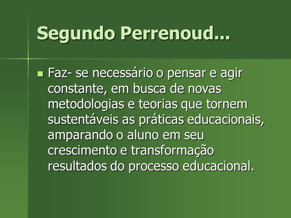 Segundo Perrenoud... Faz- se necessário o pensar e agir constante, em busca de novas metodologias e teorias que tornem sustentáveis as práticas educac