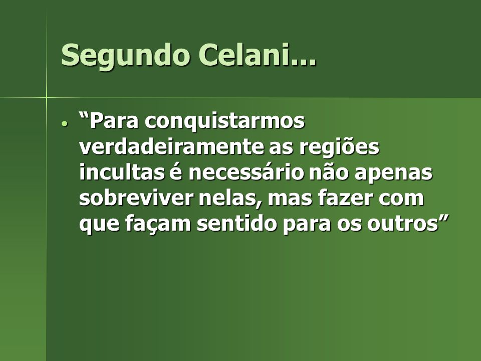 Segundo Celani... Para conquistarmos verdadeiramente as regiões incultas é necessário não apenas sobreviver nelas, mas fazer com que façam sentido par