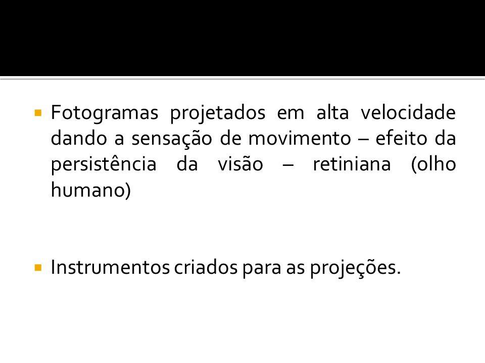 Fotogramas projetados em alta velocidade dando a sensação de movimento – efeito da persistência da visão – retiniana (olho humano) Instrumentos criado