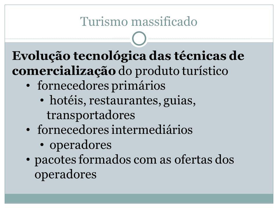 Turismo massificado Evolução tecnológica das técnicas de comercialização do produto turístico fornecedores primários hotéis, restaurantes, guias, tran