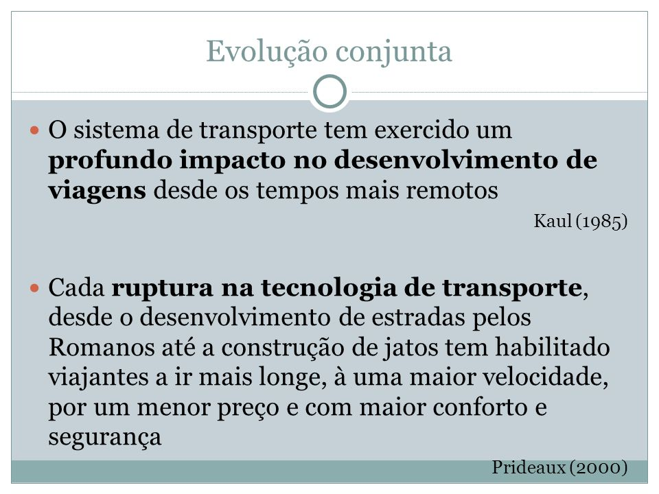 Evolução conjunta O sistema de transporte tem exercido um profundo impacto no desenvolvimento de viagens desde os tempos mais remotos Kaul (1985) Cada