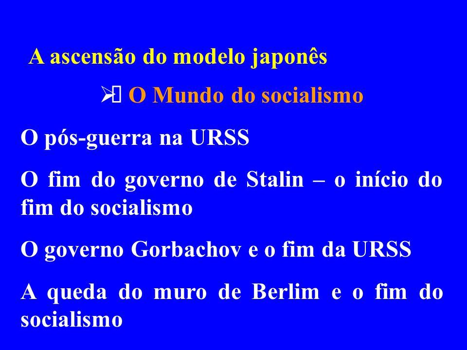 A ascensão do modelo japonês O Mundo do socialismo O pós-guerra na URSS O fim do governo de Stalin – o início do fim do socialismo O governo Gorbachov