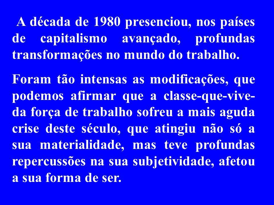 A década de 1980 presenciou, nos países de capitalismo avançado, profundas transformações no mundo do trabalho. Foram tão intensas as modificações, qu