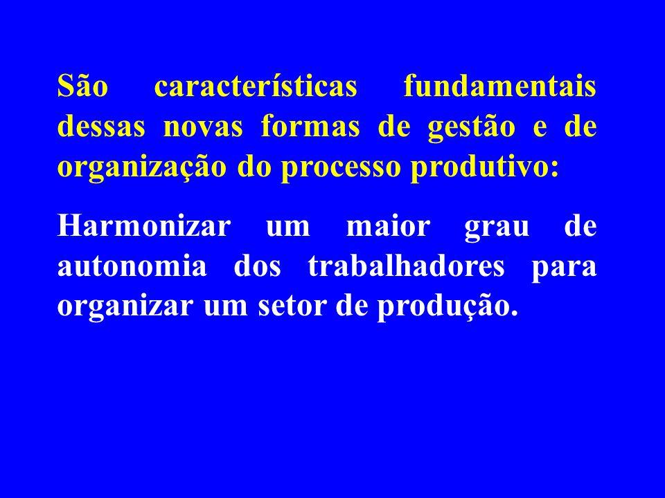 São características fundamentais dessas novas formas de gestão e de organização do processo produtivo: Harmonizar um maior grau de autonomia dos traba