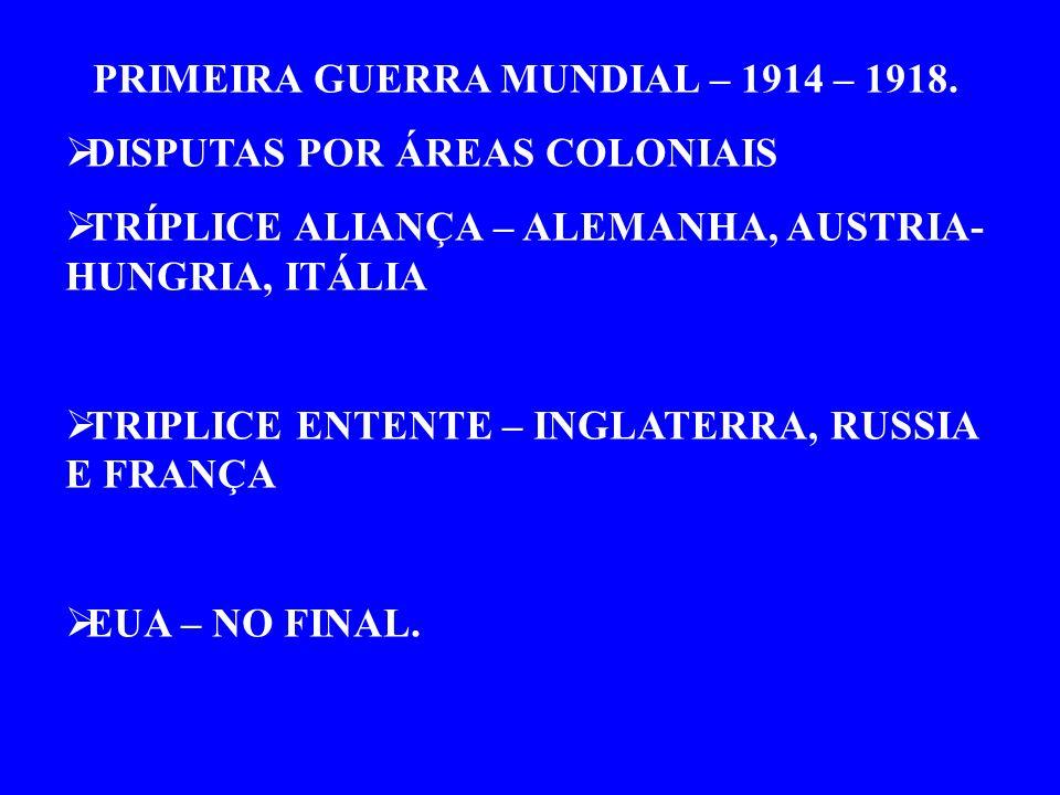 PRIMEIRA GUERRA MUNDIAL – 1914 – 1918. DISPUTAS POR ÁREAS COLONIAIS TRÍPLICE ALIANÇA – ALEMANHA, AUSTRIA- HUNGRIA, ITÁLIA TRIPLICE ENTENTE – INGLATERR