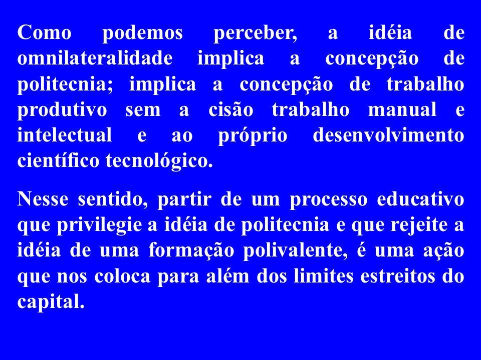 Como podemos perceber, a idéia de omnilateralidade implica a concepção de politecnia; implica a concepção de trabalho produtivo sem a cisão trabalho m