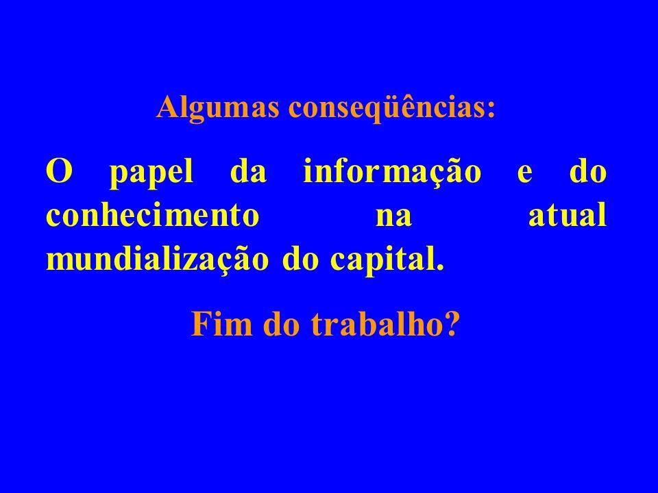 Algumas conseqüências: O papel da informação e do conhecimento na atual mundialização do capital. Fim do trabalho?