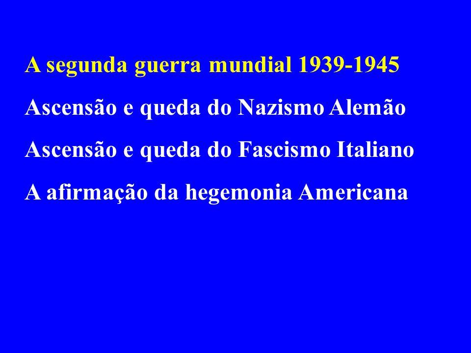 A segunda guerra mundial 1939-1945 Ascensão e queda do Nazismo Alemão Ascensão e queda do Fascismo Italiano A afirmação da hegemonia Americana