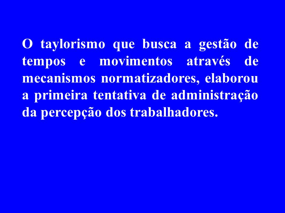 O taylorismo que busca a gestão de tempos e movimentos através de mecanismos normatizadores, elaborou a primeira tentativa de administração da percepç