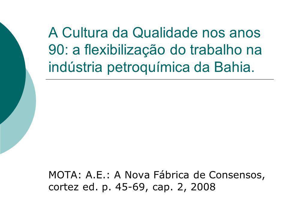 A Cultura da Qualidade nos anos 90: a flexibilização do trabalho na indústria petroquímica da Bahia. MOTA: A.E.: A Nova Fábrica de Consensos, cortez e