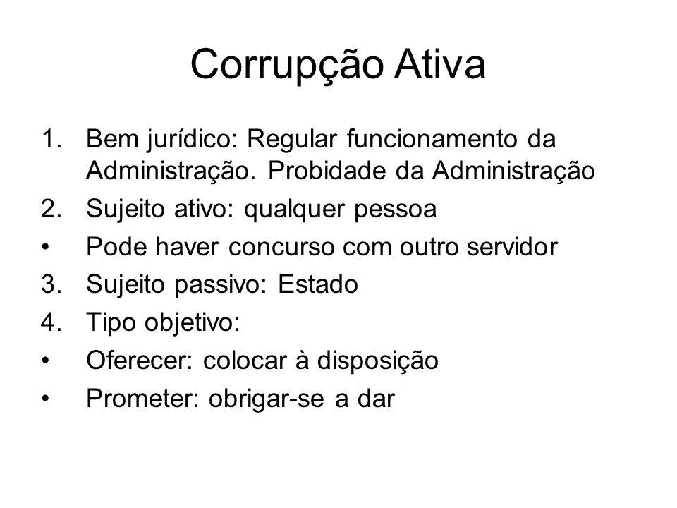 Corrupção Ativa 1.Bem jurídico: Regular funcionamento da Administração. Probidade da Administração 2.Sujeito ativo: qualquer pessoa Pode haver concurs