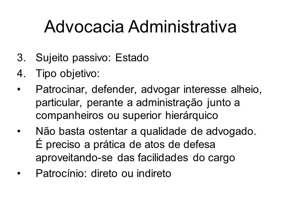 Advocacia Administrativa 3.Sujeito passivo: Estado 4.Tipo objetivo: Patrocinar, defender, advogar interesse alheio, particular, perante a administraçã