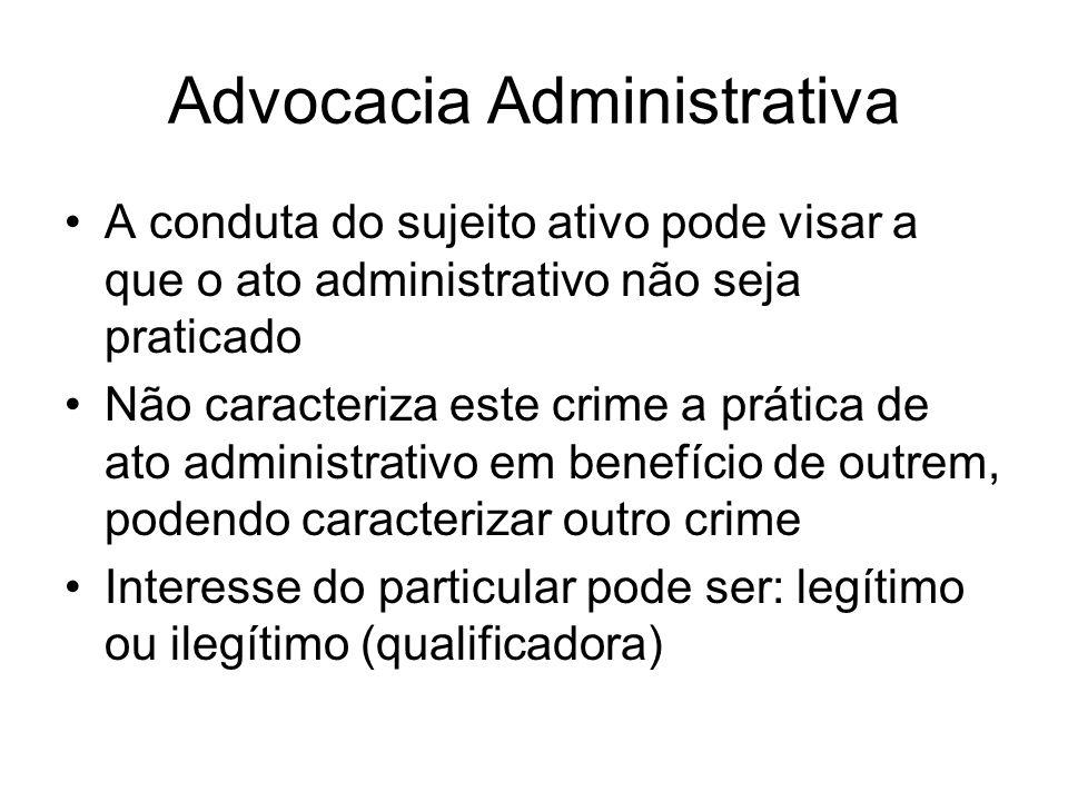 Advocacia Administrativa A conduta do sujeito ativo pode visar a que o ato administrativo não seja praticado Não caracteriza este crime a prática de a