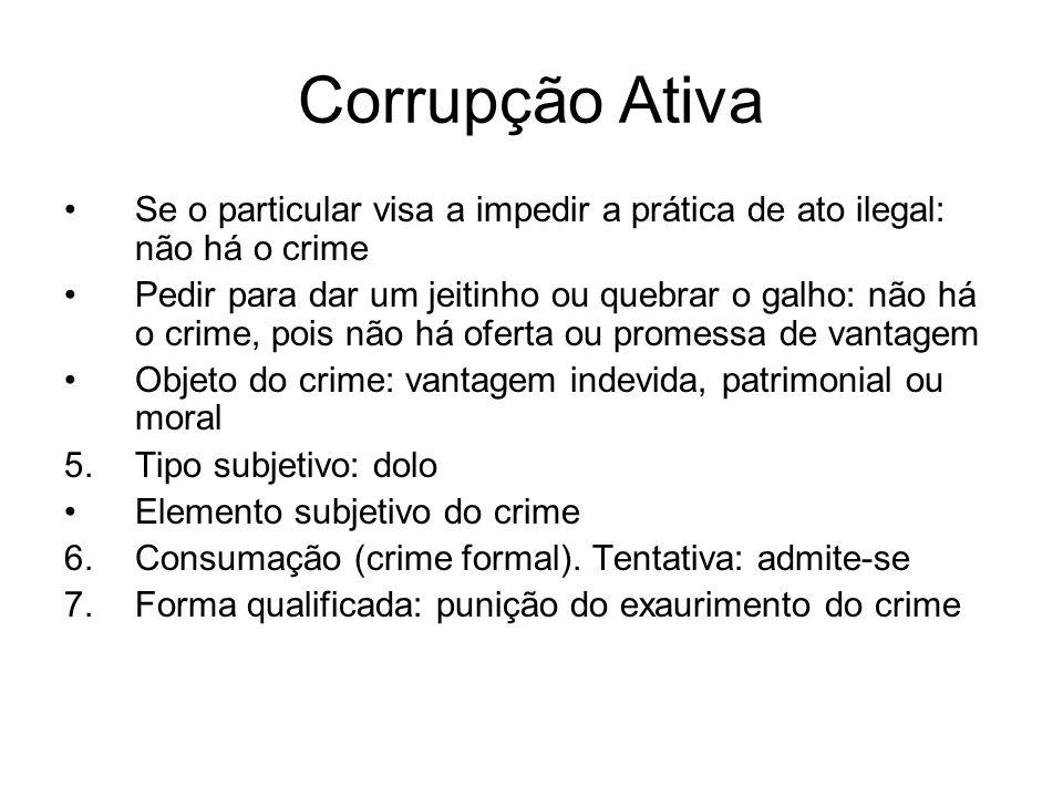 Corrupção Ativa Se o particular visa a impedir a prática de ato ilegal: não há o crime Pedir para dar um jeitinho ou quebrar o galho: não há o crime,
