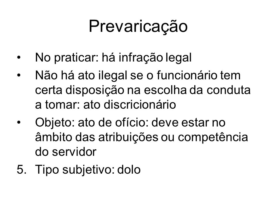 Prevaricação No praticar: há infração legal Não há ato ilegal se o funcionário tem certa disposição na escolha da conduta a tomar: ato discricionário