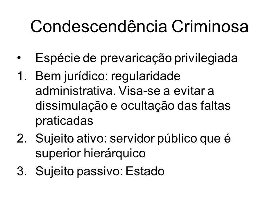 Condescendência Criminosa Espécie de prevaricação privilegiada 1.Bem jurídico: regularidade administrativa. Visa-se a evitar a dissimulação e ocultaçã
