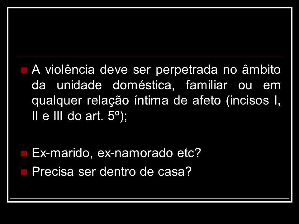 A violência deve ser perpetrada no âmbito da unidade doméstica, familiar ou em qualquer relação íntima de afeto (incisos I, II e III do art. 5º); Ex-m