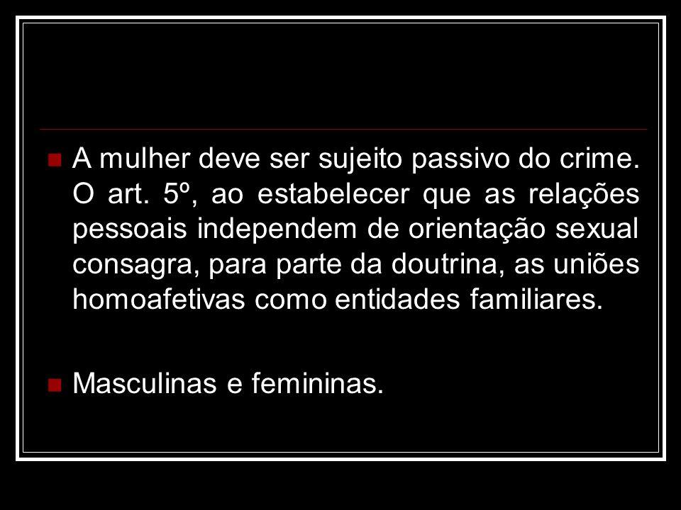A mulher deve ser sujeito passivo do crime. O art. 5º, ao estabelecer que as relações pessoais independem de orientação sexual consagra, para parte da