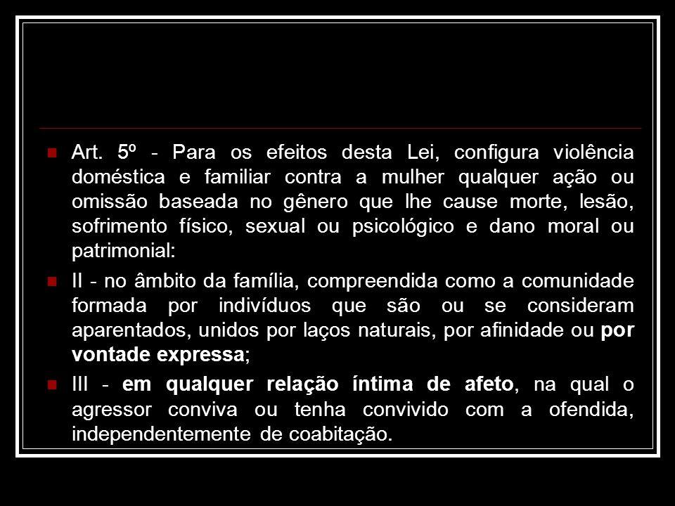Art. 5º - Para os efeitos desta Lei, configura violência doméstica e familiar contra a mulher qualquer ação ou omissão baseada no gênero que lhe cause