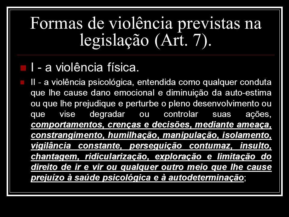 Formas de violência previstas na legislação (Art. 7). I - a violência física. II - a violência psicológica, entendida como qualquer conduta que lhe ca