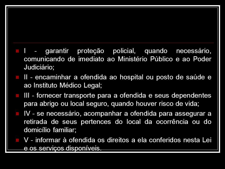 I - garantir proteção policial, quando necessário, comunicando de imediato ao Ministério Público e ao Poder Judiciário; II - encaminhar a ofendida ao