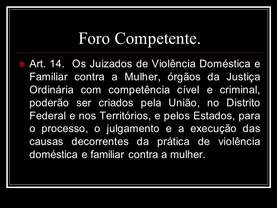 Foro Competente. Art. 14. Os Juizados de Violência Doméstica e Familiar contra a Mulher, órgãos da Justiça Ordinária com competência cível e criminal,