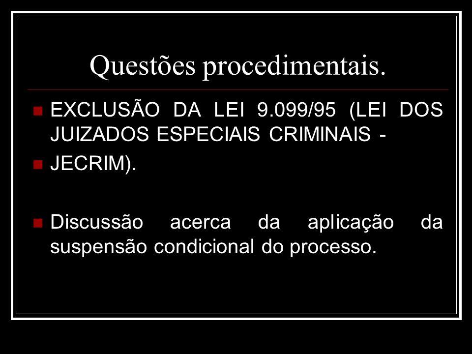 Questões procedimentais. EXCLUSÃO DA LEI 9.099/95 (LEI DOS JUIZADOS ESPECIAIS CRIMINAIS - JECRIM). Discussão acerca da aplicação da suspensão condicio