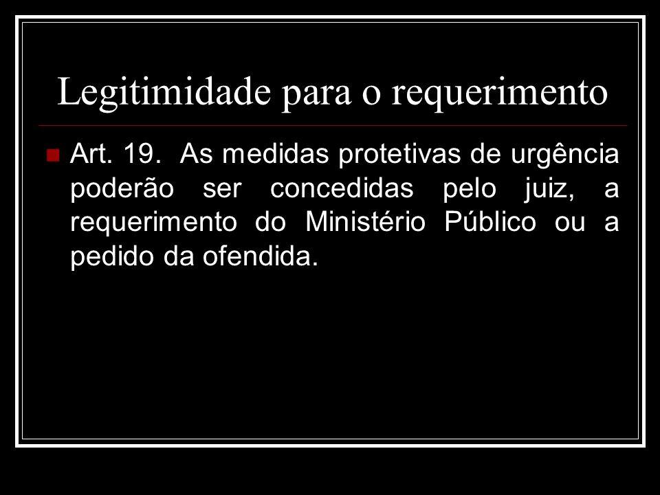 Legitimidade para o requerimento Art. 19. As medidas protetivas de urgência poderão ser concedidas pelo juiz, a requerimento do Ministério Público ou