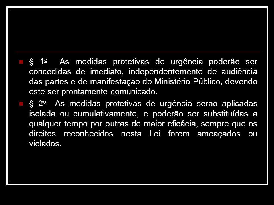 § 1 o As medidas protetivas de urgência poderão ser concedidas de imediato, independentemente de audiência das partes e de manifestação do Ministério