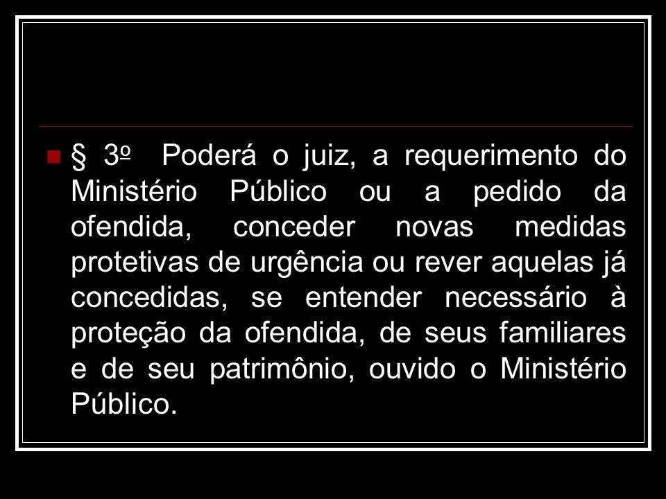 § 3 o Poderá o juiz, a requerimento do Ministério Público ou a pedido da ofendida, conceder novas medidas protetivas de urgência ou rever aquelas já c