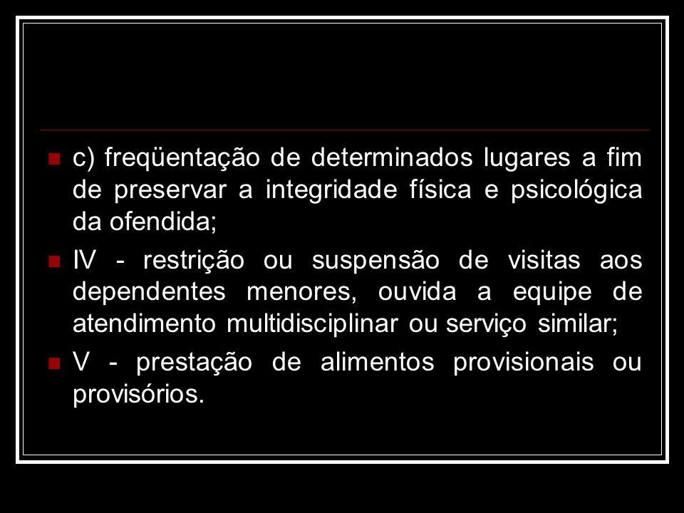 c) freqüentação de determinados lugares a fim de preservar a integridade física e psicológica da ofendida; IV - restrição ou suspensão de visitas aos