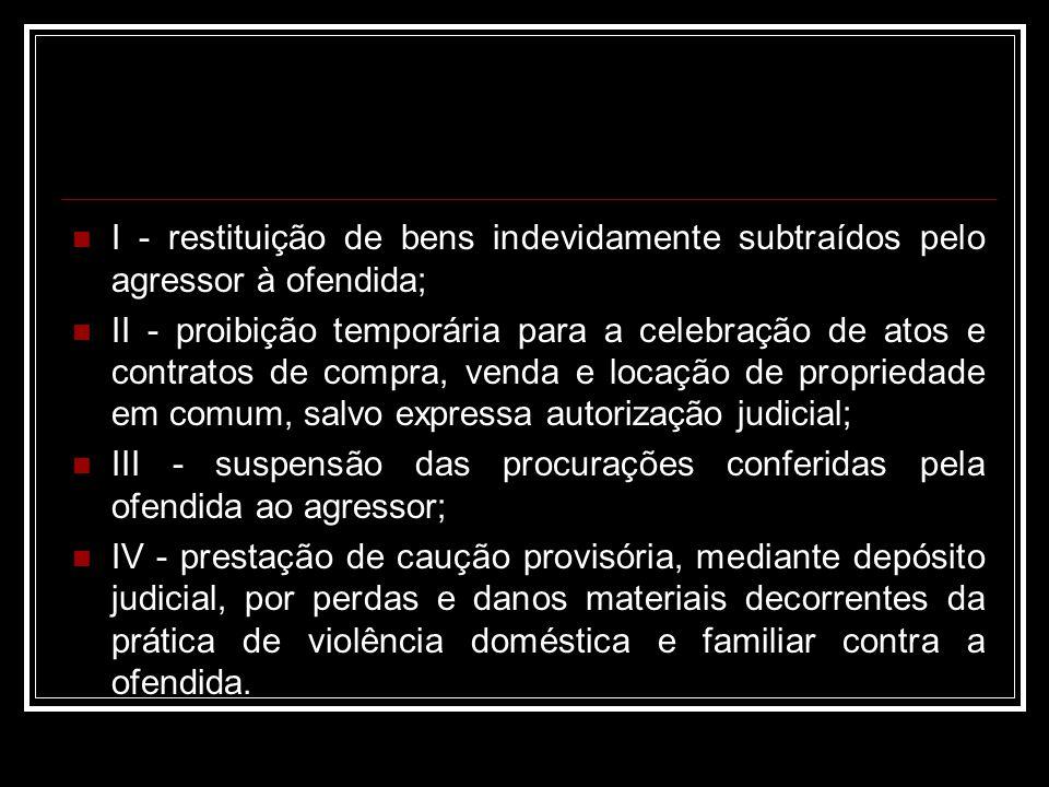 I - restituição de bens indevidamente subtraídos pelo agressor à ofendida; II - proibição temporária para a celebração de atos e contratos de compra,