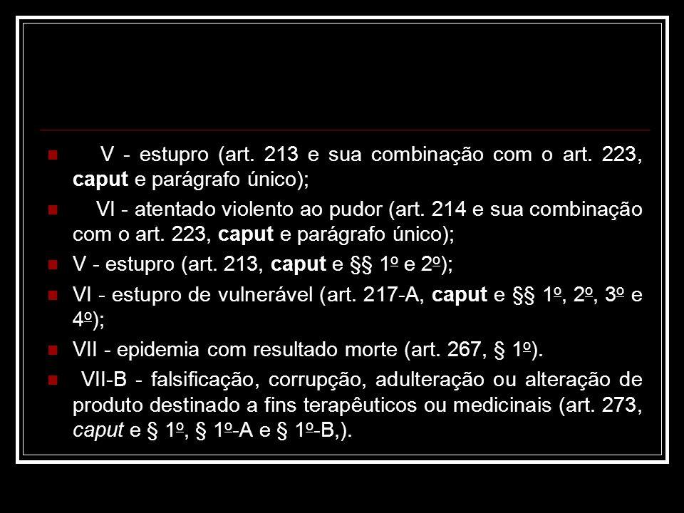 V - estupro (art. 213 e sua combinação com o art. 223, caput e parágrafo único); VI - atentado violento ao pudor (art. 214 e sua combinação com o art.