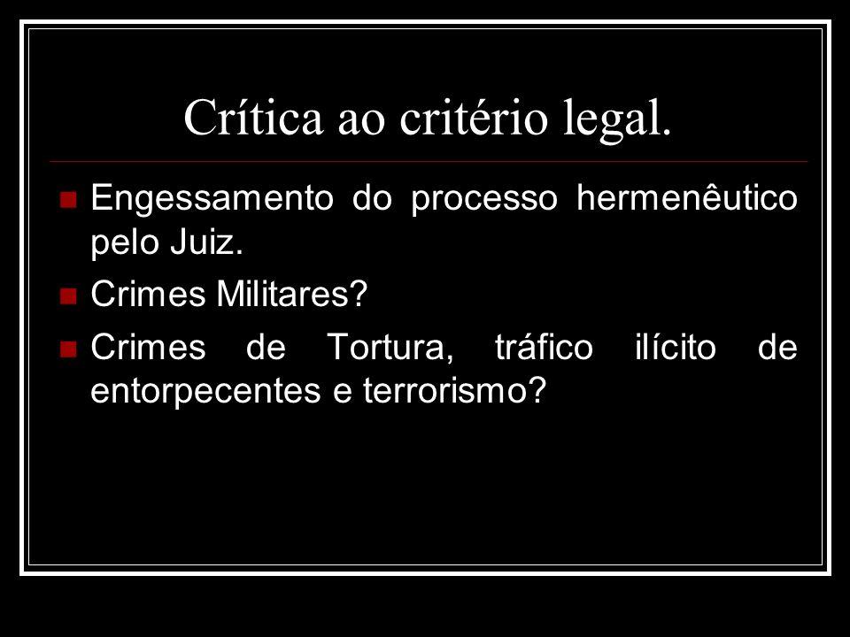 Crítica ao critério legal. Engessamento do processo hermenêutico pelo Juiz. Crimes Militares? Crimes de Tortura, tráfico ilícito de entorpecentes e te