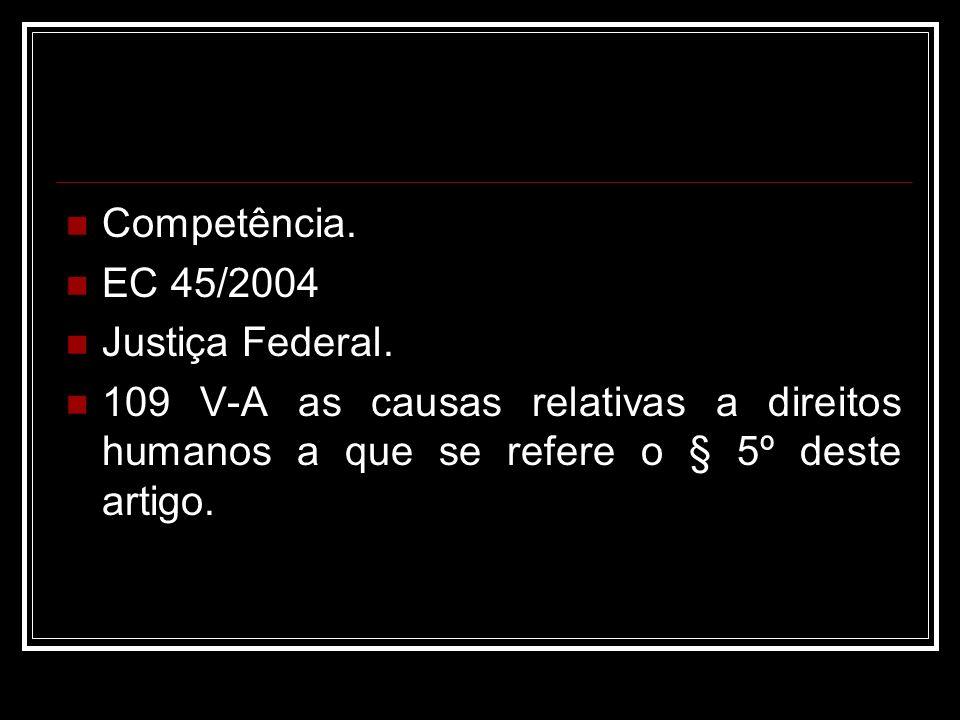 Competência. EC 45/2004 Justiça Federal. 109 V-A as causas relativas a direitos humanos a que se refere o § 5º deste artigo.